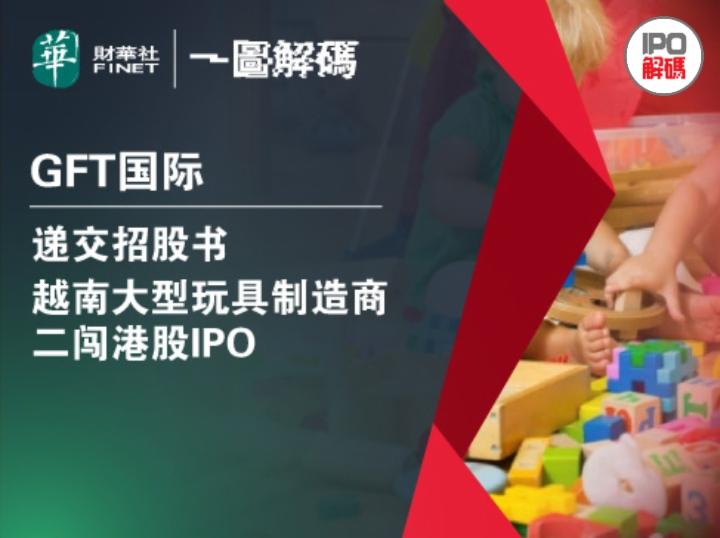 一圖解碼:GFT國際遞交招股書 越南大型玩具制造商二闖港股IPO
